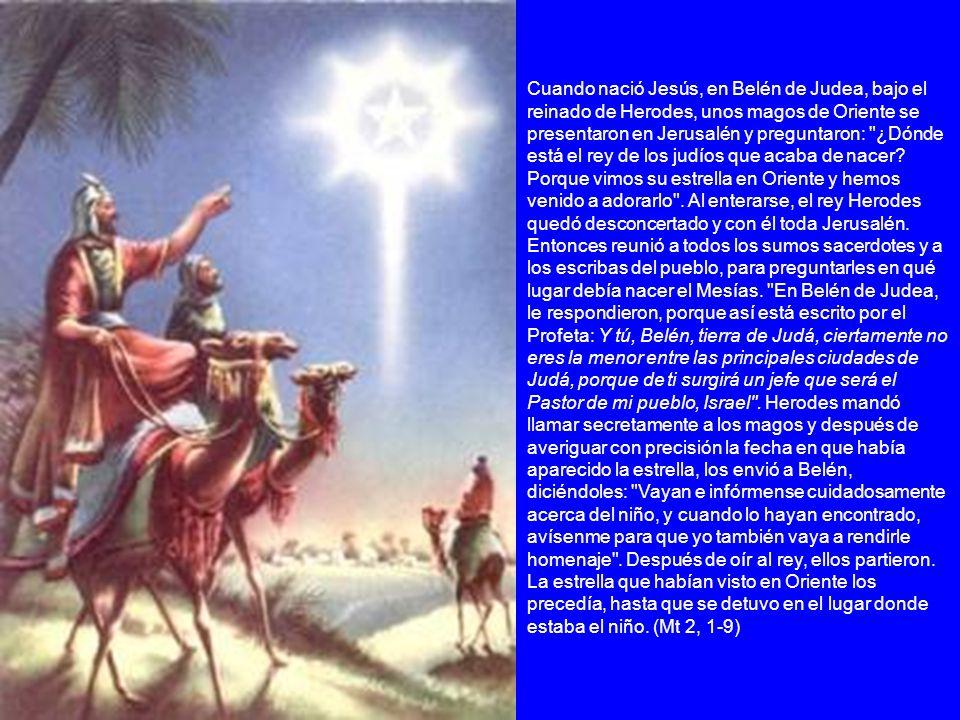 Cuando nació Jesús, en Belén de Judea, bajo el reinado de Herodes, unos magos de Oriente se presentaron en Jerusalén y preguntaron:
