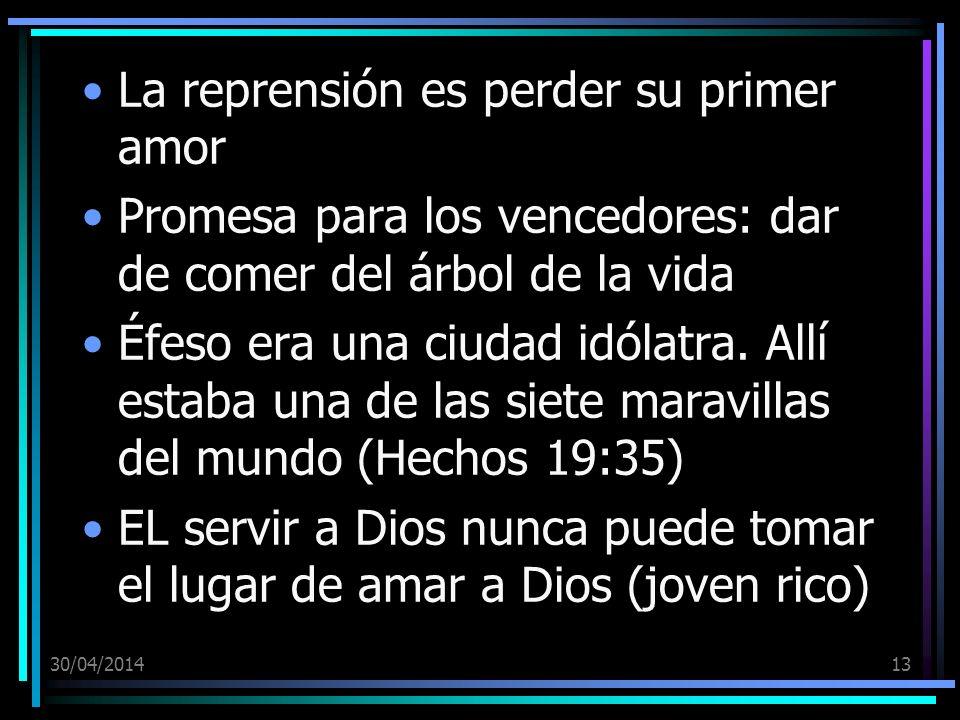 30/04/201413 La reprensión es perder su primer amor Promesa para los vencedores: dar de comer del árbol de la vida Éfeso era una ciudad idólatra. Allí