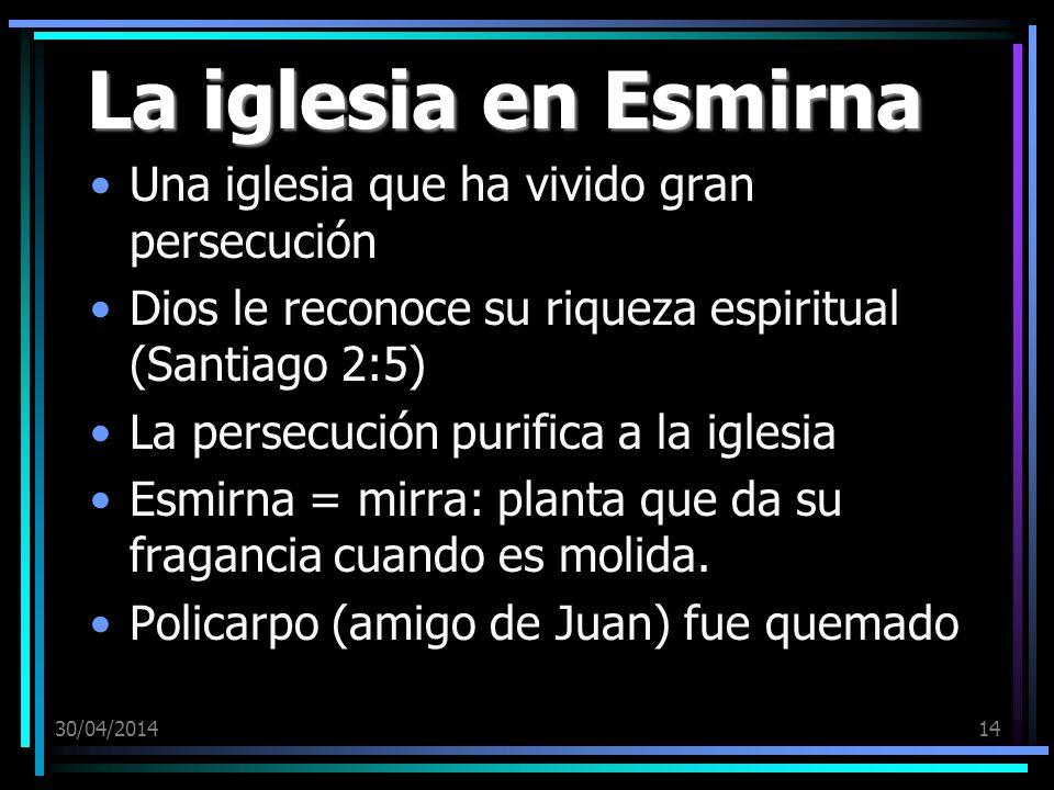 30/04/201414 La iglesia en Esmirna Una iglesia que ha vivido gran persecución Dios le reconoce su riqueza espiritual (Santiago 2:5) La persecución pur