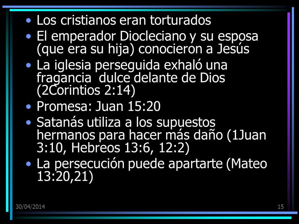 30/04/201415 Los cristianos eran torturados El emperador Diocleciano y su esposa (que era su hija) conocieron a Jesús La iglesia perseguida exhaló una fragancia dulce delante de Dios (2Corintios 2:14) Promesa: Juan 15:20 Satanás utiliza a los supuestos hermanos para hacer más daño (1Juan 3:10, Hebreos 13:6, 12:2) La persecución puede apartarte (Mateo 13:20,21)