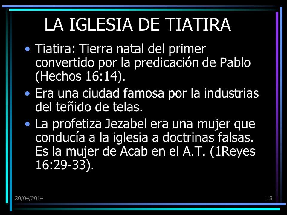 30/04/201418 LA IGLESIA DE TIATIRA Tiatira: Tierra natal del primer convertido por la predicación de Pablo (Hechos 16:14). Era una ciudad famosa por l