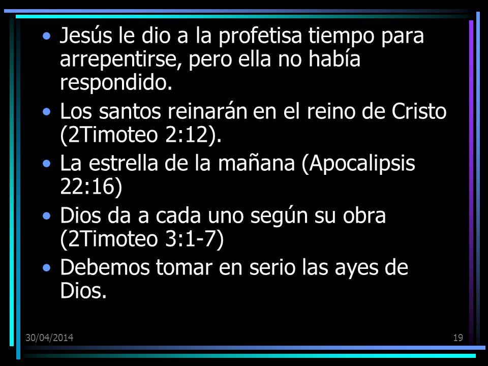 30/04/201419 Jesús le dio a la profetisa tiempo para arrepentirse, pero ella no había respondido. Los santos reinarán en el reino de Cristo (2Timoteo