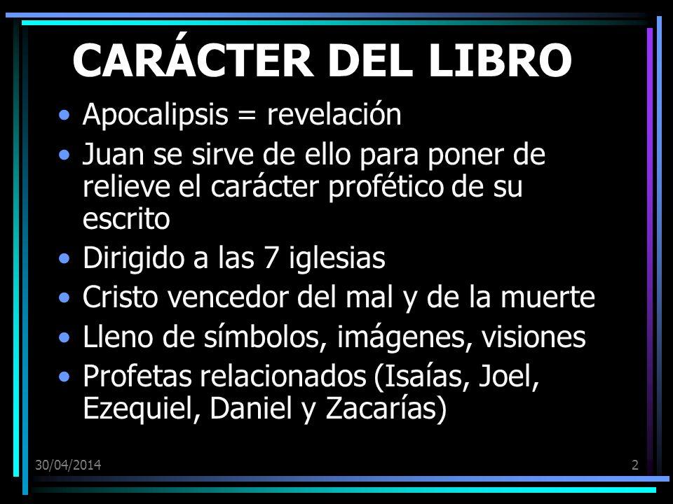 30/04/20142 CARÁCTER DEL LIBRO Apocalipsis = revelación Juan se sirve de ello para poner de relieve el carácter profético de su escrito Dirigido a las