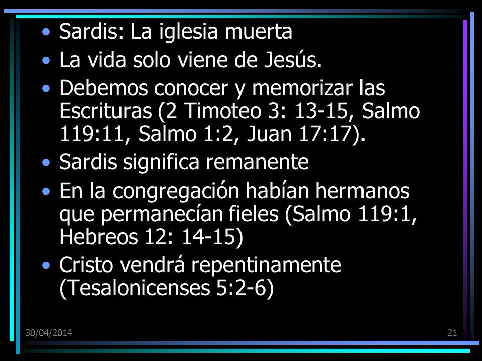30/04/201421 Sardis: La iglesia muerta La vida solo viene de Jesús. Debemos conocer y memorizar las Escrituras (2 Timoteo 3: 13-15, Salmo 119:11, Salm