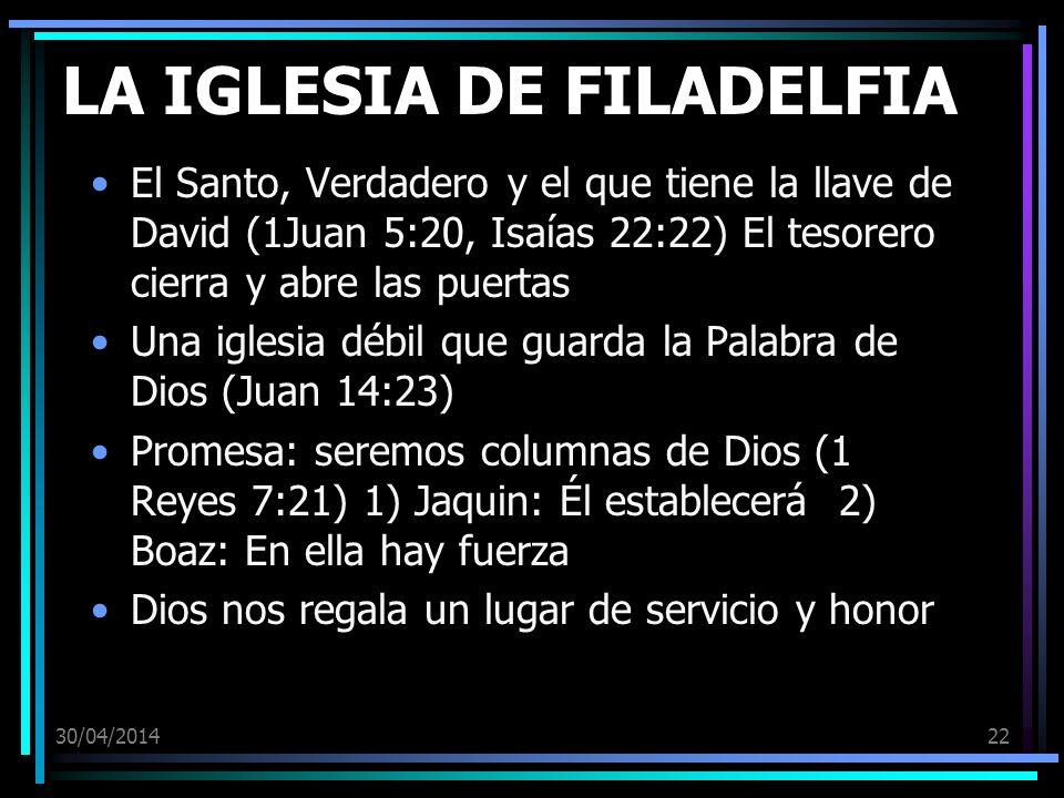 30/04/201422 LA IGLESIA DE FILADELFIA El Santo, Verdadero y el que tiene la llave de David (1Juan 5:20, Isaías 22:22) El tesorero cierra y abre las pu