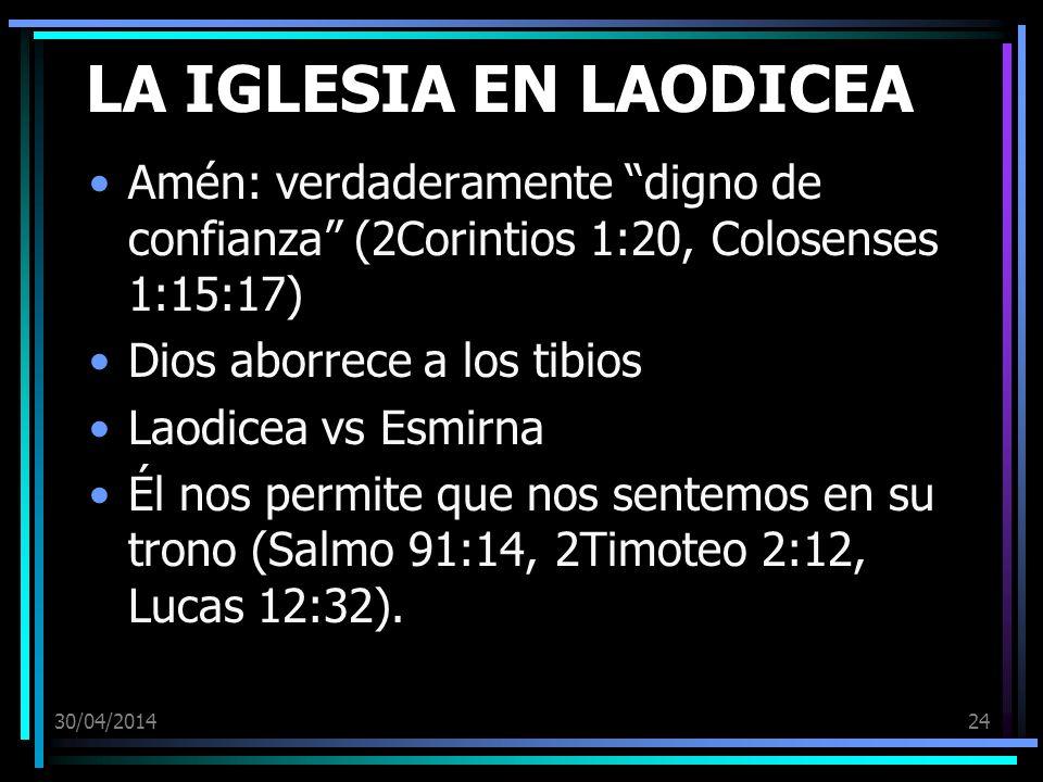 30/04/201424 LA IGLESIA EN LAODICEA Amén: verdaderamente digno de confianza (2Corintios 1:20, Colosenses 1:15:17) Dios aborrece a los tibios Laodicea vs Esmirna Él nos permite que nos sentemos en su trono (Salmo 91:14, 2Timoteo 2:12, Lucas 12:32).