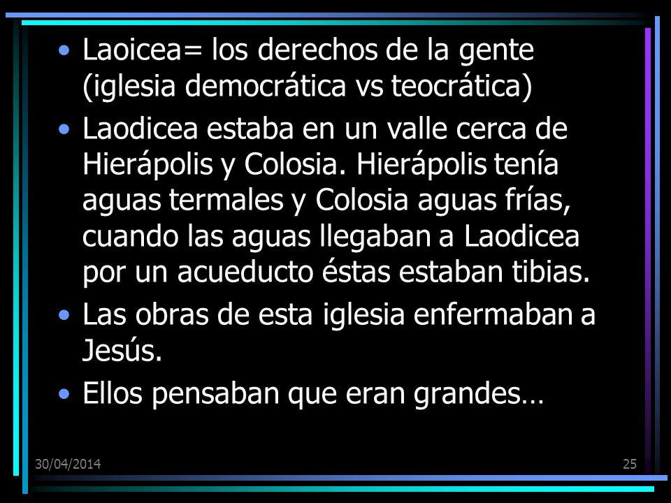 30/04/201425 Laoicea= los derechos de la gente (iglesia democrática vs teocrática) Laodicea estaba en un valle cerca de Hierápolis y Colosia.
