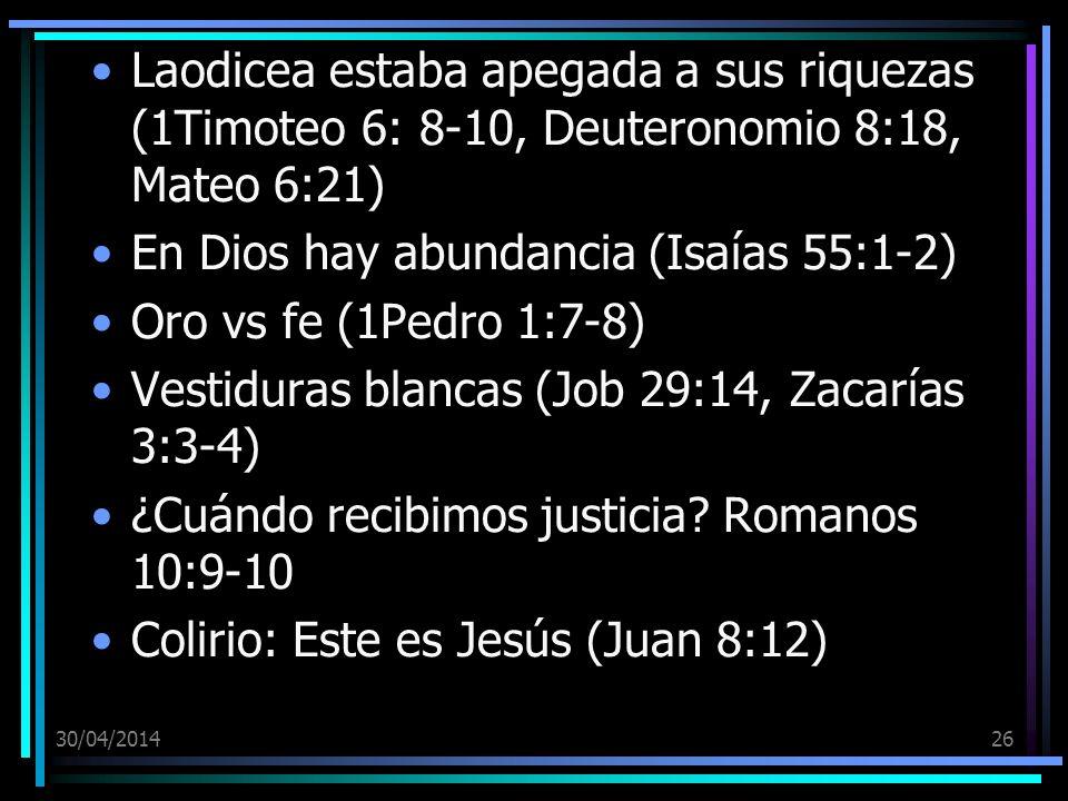 30/04/201426 Laodicea estaba apegada a sus riquezas (1Timoteo 6: 8-10, Deuteronomio 8:18, Mateo 6:21) En Dios hay abundancia (Isaías 55:1-2) Oro vs fe (1Pedro 1:7-8) Vestiduras blancas (Job 29:14, Zacarías 3:3-4) ¿Cuándo recibimos justicia.