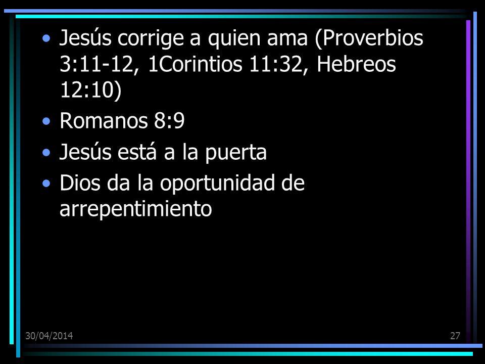 30/04/201427 Jesús corrige a quien ama (Proverbios 3:11-12, 1Corintios 11:32, Hebreos 12:10) Romanos 8:9 Jesús está a la puerta Dios da la oportunidad de arrepentimiento