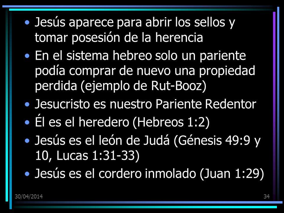 30/04/201434 Jesús aparece para abrir los sellos y tomar posesión de la herencia En el sistema hebreo solo un pariente podía comprar de nuevo una propiedad perdida (ejemplo de Rut-Booz) Jesucristo es nuestro Pariente Redentor Él es el heredero (Hebreos 1:2) Jesús es el león de Judá (Génesis 49:9 y 10, Lucas 1:31-33) Jesús es el cordero inmolado (Juan 1:29)
