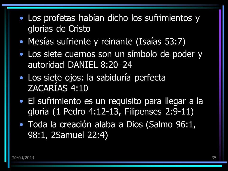 30/04/201435 Los profetas habían dicho los sufrimientos y glorias de Cristo Mesías sufriente y reinante (Isaías 53:7) Los siete cuernos son un símbolo de poder y autoridad DANIEL 8:20–24 Los siete ojos: la sabiduría perfecta ZACARÍAS 4:10 El sufrimiento es un requisito para llegar a la gloria (1 Pedro 4:12-13, Filipenses 2:9-11) Toda la creación alaba a Dios (Salmo 96:1, 98:1, 2Samuel 22:4)