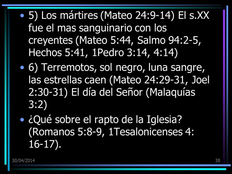 30/04/201438 5) Los mártires (Mateo 24:9-14) El s.XX fue el mas sanguinario con los creyentes (Mateo 5:44, Salmo 94:2-5, Hechos 5:41, 1Pedro 3:14, 4:14) 6) Terremotos, sol negro, luna sangre, las estrellas caen (Mateo 24:29-31, Joel 2:30-31) El día del Señor (Malaquías 3:2) ¿Qué sobre el rapto de la Iglesia.