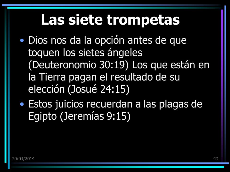 30/04/201443 Las siete trompetas Dios nos da la opción antes de que toquen los sietes ángeles (Deuteronomio 30:19) Los que están en la Tierra pagan el resultado de su elección (Josué 24:15) Estos juicios recuerdan a las plagas de Egipto (Jeremías 9:15)