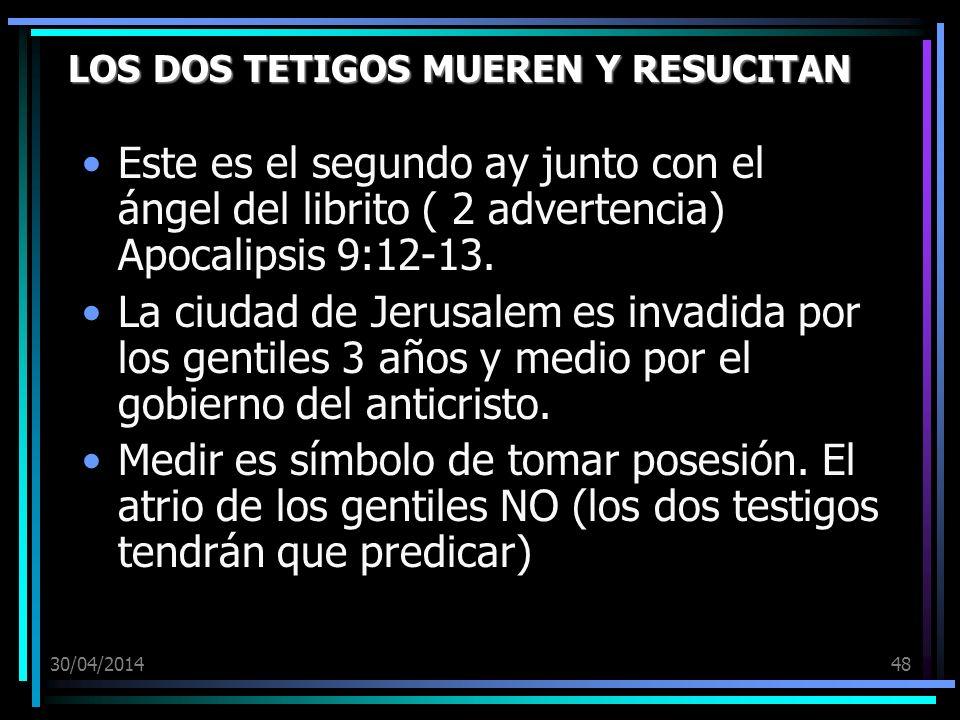 30/04/201448 LOS DOS TETIGOS MUEREN Y RESUCITAN Este es el segundo ay junto con el ángel del librito ( 2 advertencia) Apocalipsis 9:12-13. La ciudad d