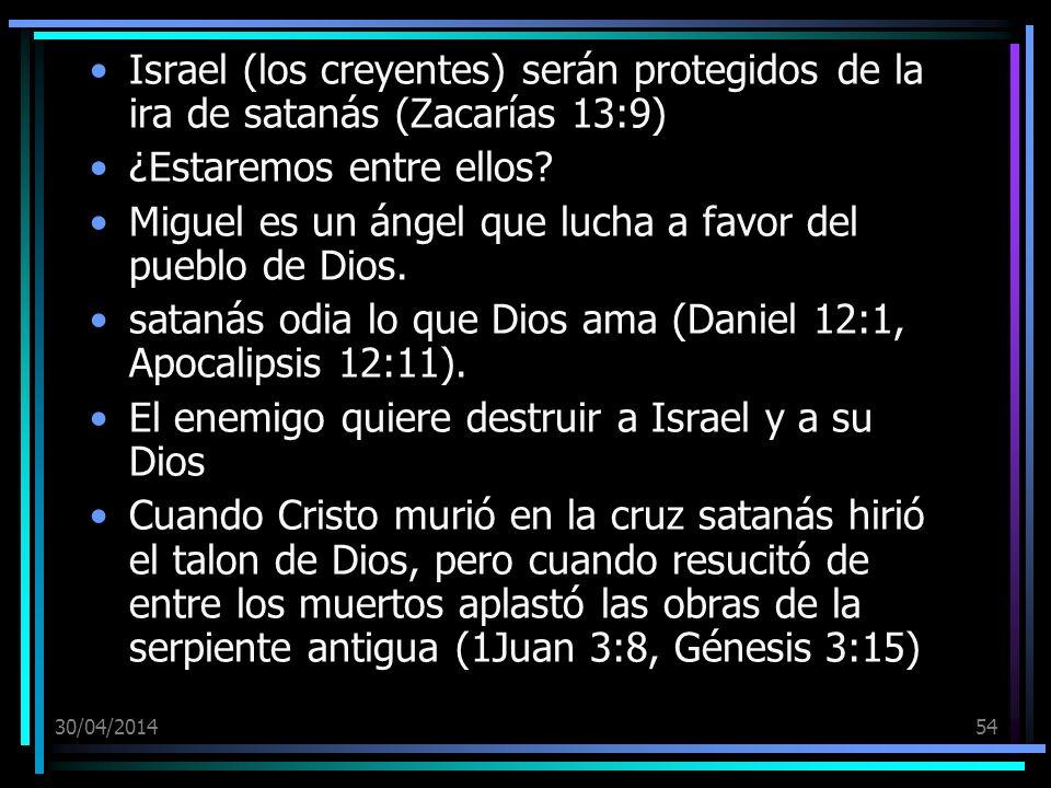 30/04/201454 Israel (los creyentes) serán protegidos de la ira de satanás (Zacarías 13:9) ¿Estaremos entre ellos? Miguel es un ángel que lucha a favor