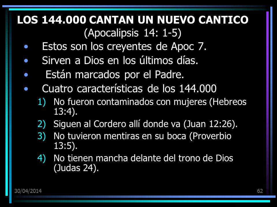 30/04/201462 LOS 144.000 CANTAN UN NUEVO CANTICO (Apocalipsis 14: 1-5) Estos son los creyentes de Apoc 7. Sirven a Dios en los últimos días. Están mar