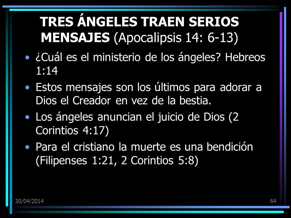 30/04/201464 TRES ÁNGELES TRAEN SERIOS MENSAJES (Apocalipsis 14: 6-13) ¿Cuál es el ministerio de los ángeles? Hebreos 1:14 Estos mensajes son los últi