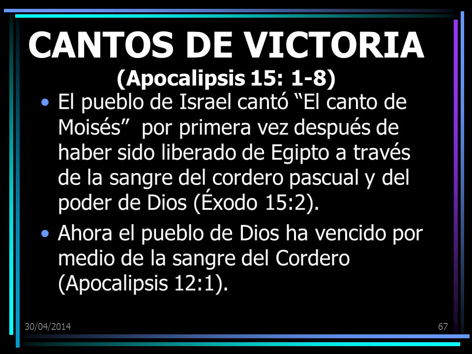 30/04/201467 CANTOS DE VICTORIA (Apocalipsis 15: 1-8) El pueblo de Israel cantó El canto de Moisés por primera vez después de haber sido liberado de Egipto a través de la sangre del cordero pascual y del poder de Dios (Éxodo 15:2).