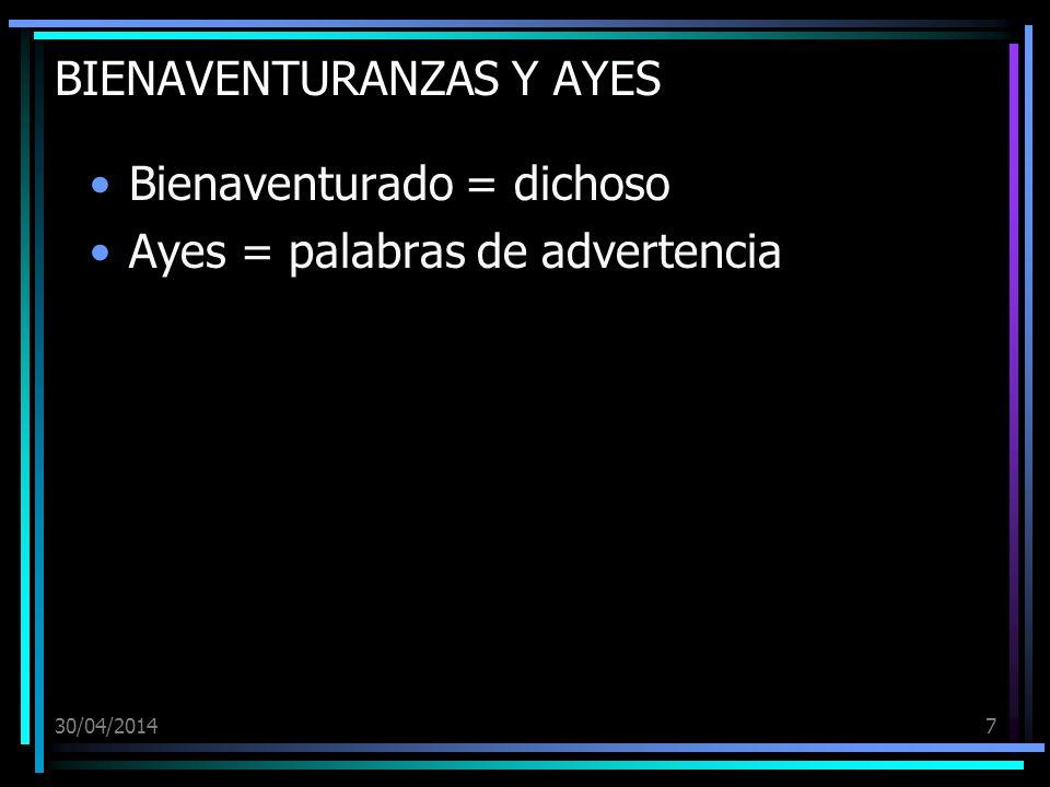 30/04/20147 BIENAVENTURANZAS Y AYES Bienaventurado = dichoso Ayes = palabras de advertencia