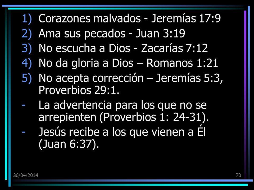 30/04/201470 1)Corazones malvados - Jeremías 17:9 2)Ama sus pecados - Juan 3:19 3)No escucha a Dios - Zacarías 7:12 4)No da gloria a Dios – Romanos 1:21 5)No acepta corrección – Jeremías 5:3, Proverbios 29:1.
