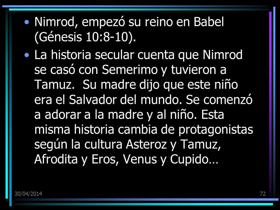 30/04/201472 Nimrod, empezó su reino en Babel (Génesis 10:8-10). La historia secular cuenta que Nimrod se casó con Semerimo y tuvieron a Tamuz. Su mad