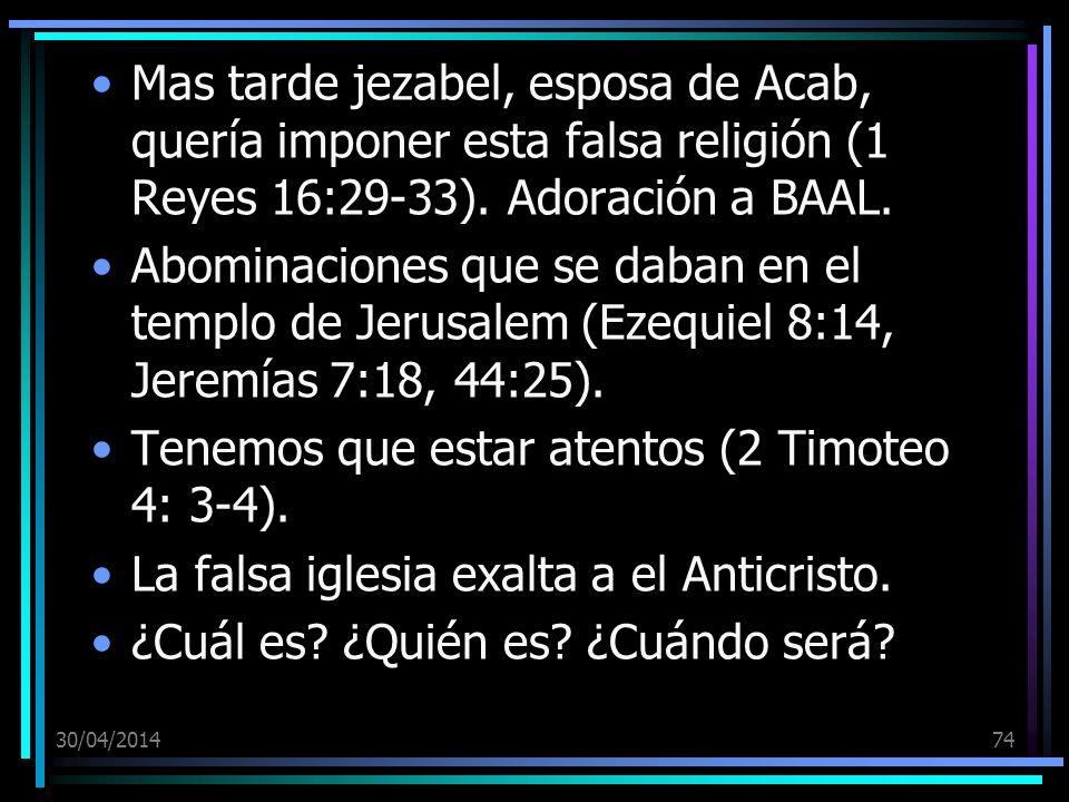 30/04/201474 Mas tarde jezabel, esposa de Acab, quería imponer esta falsa religión (1 Reyes 16:29-33). Adoración a BAAL. Abominaciones que se daban en