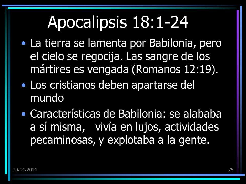 30/04/201475 Apocalipsis 18:1-24 La tierra se lamenta por Babilonia, pero el cielo se regocija. Las sangre de los mártires es vengada (Romanos 12:19).