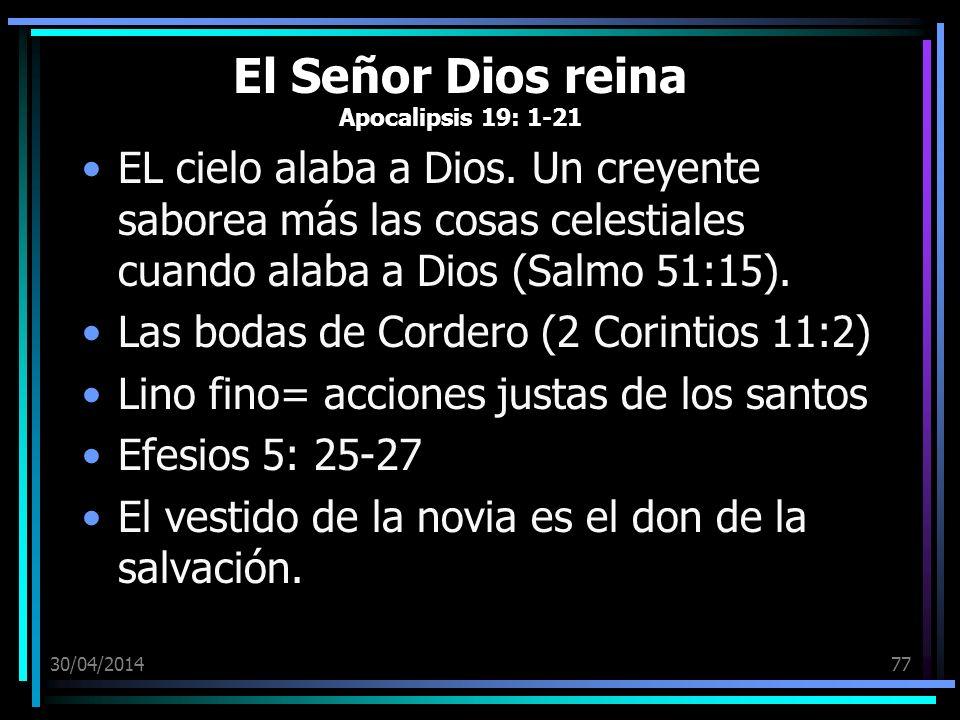30/04/201477 El Señor Dios reina Apocalipsis 19: 1-21 EL cielo alaba a Dios. Un creyente saborea más las cosas celestiales cuando alaba a Dios (Salmo