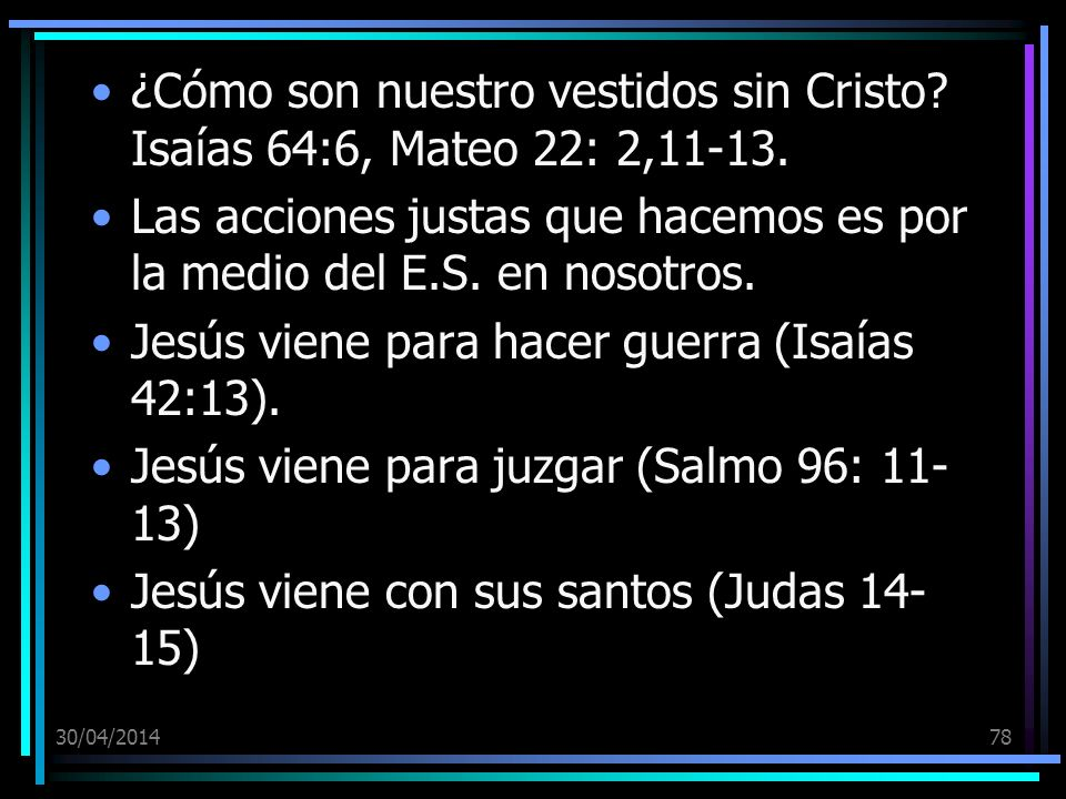30/04/201478 ¿Cómo son nuestro vestidos sin Cristo? Isaías 64:6, Mateo 22: 2,11-13. Las acciones justas que hacemos es por la medio del E.S. en nosotr