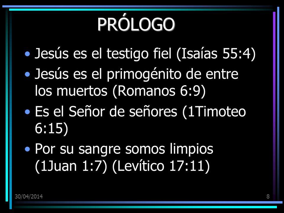 30/04/20148 PRÓLOGO Jesús es el testigo fiel (Isaías 55:4) Jesús es el primogénito de entre los muertos (Romanos 6:9) Es el Señor de señores (1Timoteo 6:15) Por su sangre somos limpios (1Juan 1:7) (Levítico 17:11)