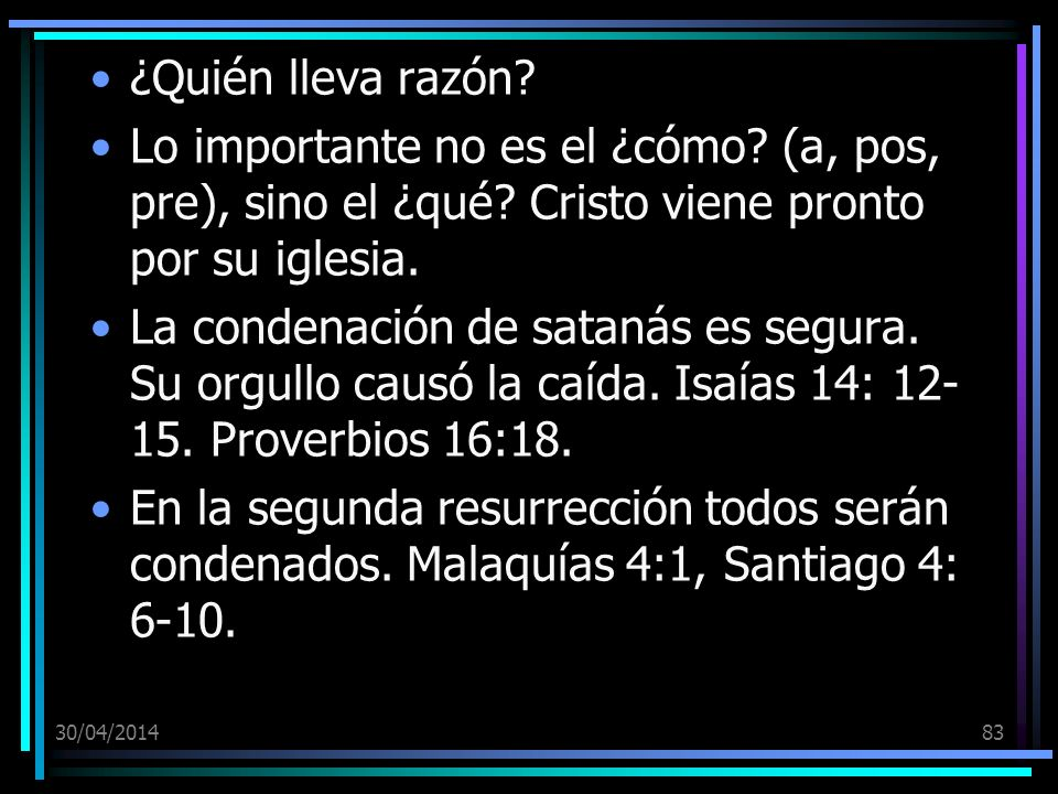 30/04/201483 ¿Quién lleva razón? Lo importante no es el ¿cómo? (a, pos, pre), sino el ¿qué? Cristo viene pronto por su iglesia. La condenación de sata