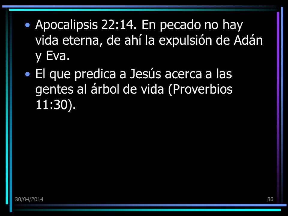 30/04/201486 Apocalipsis 22:14. En pecado no hay vida eterna, de ahí la expulsión de Adán y Eva. El que predica a Jesús acerca a las gentes al árbol d