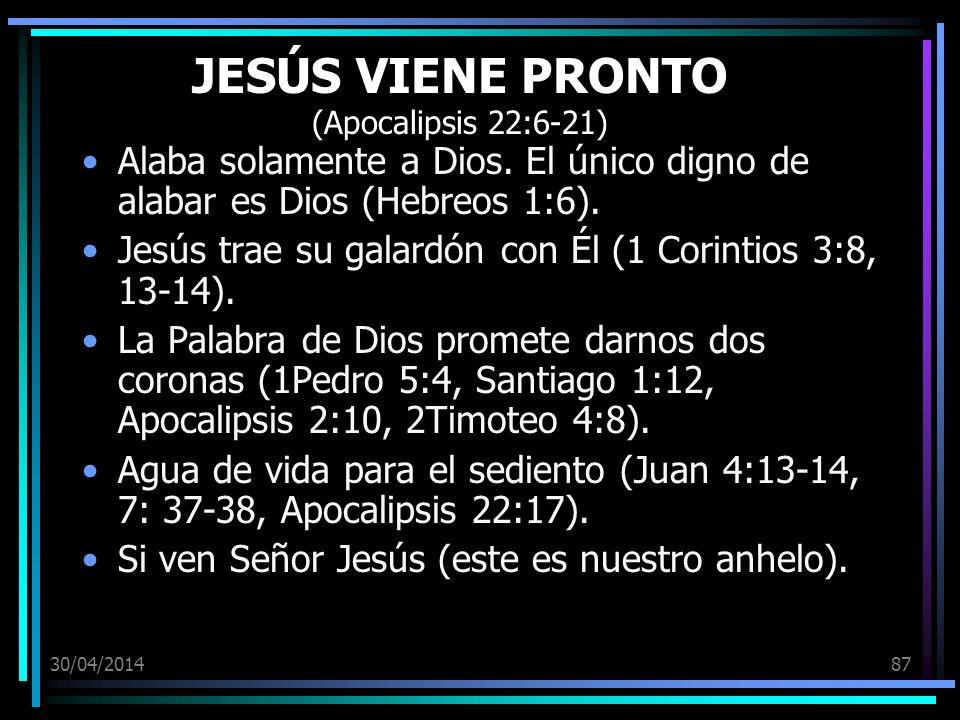 30/04/201487 JESÚS VIENE PRONTO (Apocalipsis 22:6-21) Alaba solamente a Dios. El único digno de alabar es Dios (Hebreos 1:6). Jesús trae su galardón c
