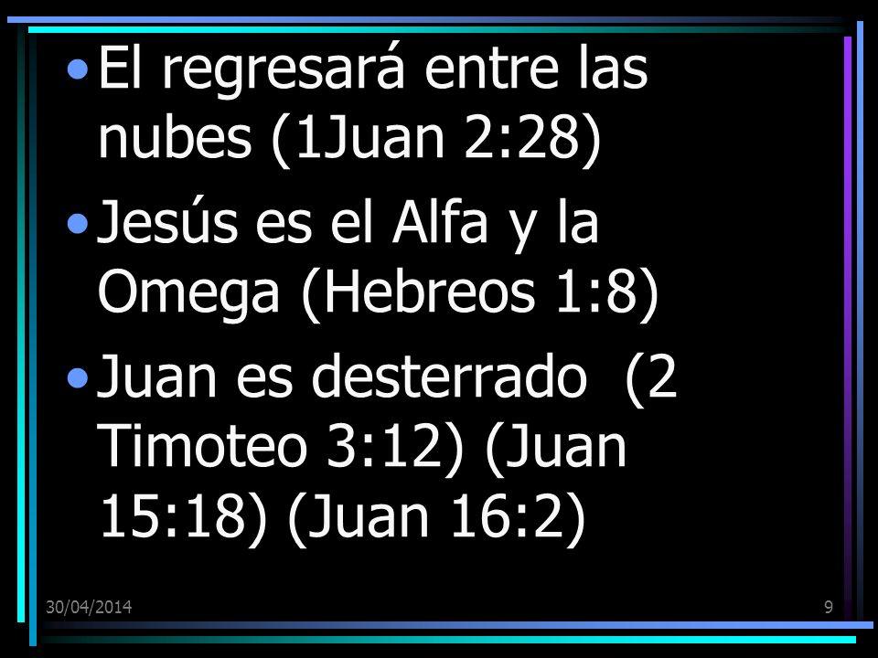 30/04/20149 El regresará entre las nubes (1Juan 2:28) Jesús es el Alfa y la Omega (Hebreos 1:8) Juan es desterrado (2 Timoteo 3:12) (Juan 15:18) (Juan 16:2)
