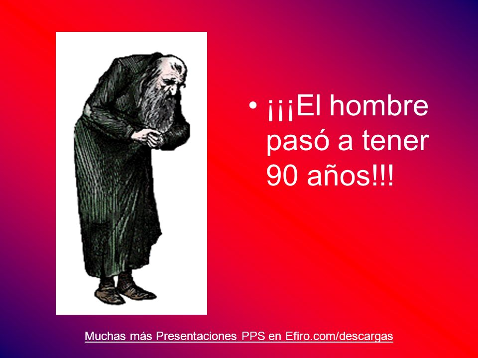 Muchas más Presentaciones PPS en Efiro.com/descargas ¡¡¡El hombre pasó a tener 90 años!!!