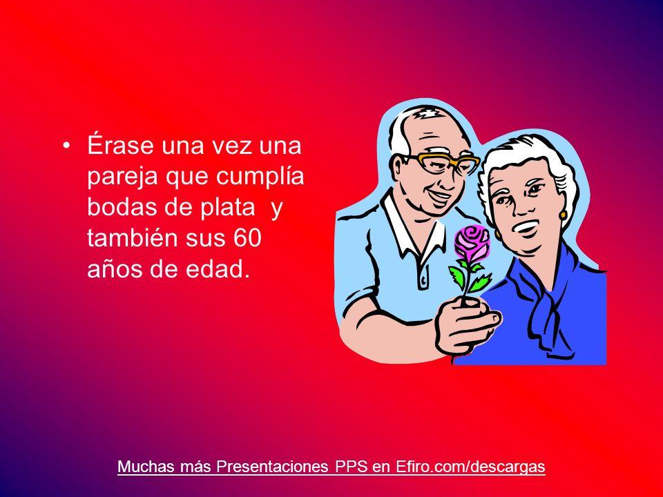 Muchas más Presentaciones PPS en Efiro.com/descargas Érase una vez una pareja que cumplía bodas de plata y también sus 60 años de edad.