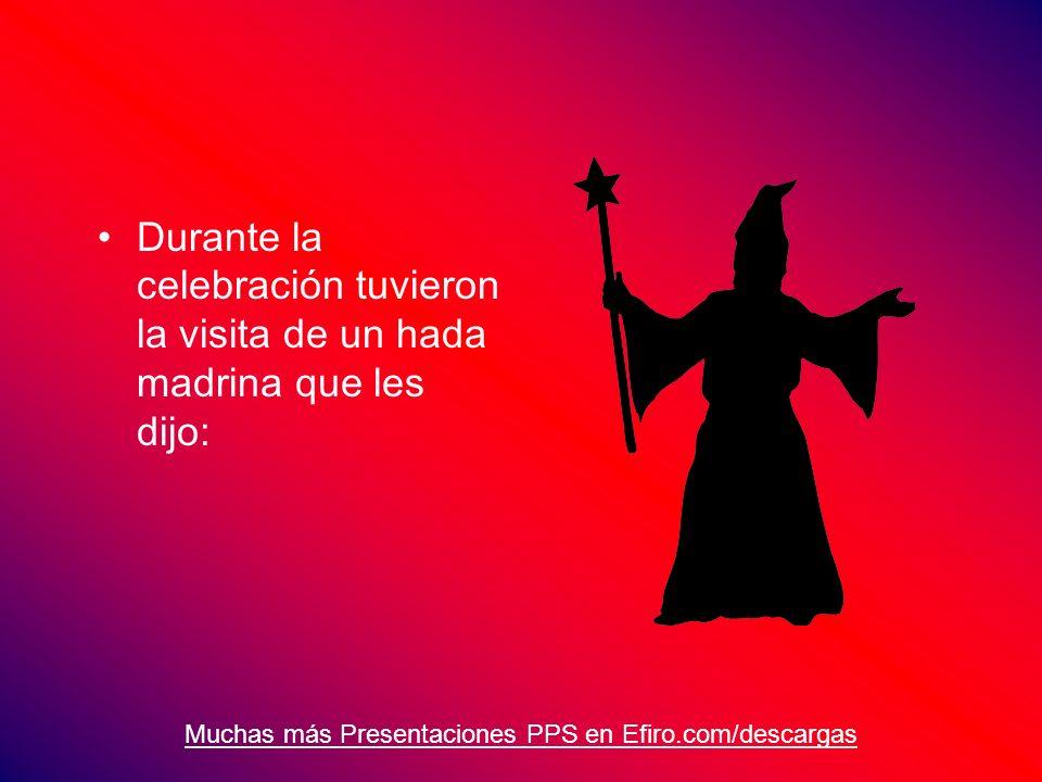 Muchas más Presentaciones PPS en Efiro.com/descargas Durante la celebración tuvieron la visita de un hada madrina que les dijo: