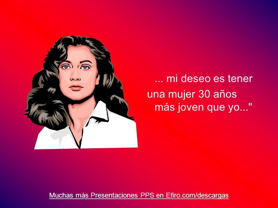 Muchas más Presentaciones PPS en Efiro.com/descargas... mi deseo es tener una mujer 30 años más joven que yo...