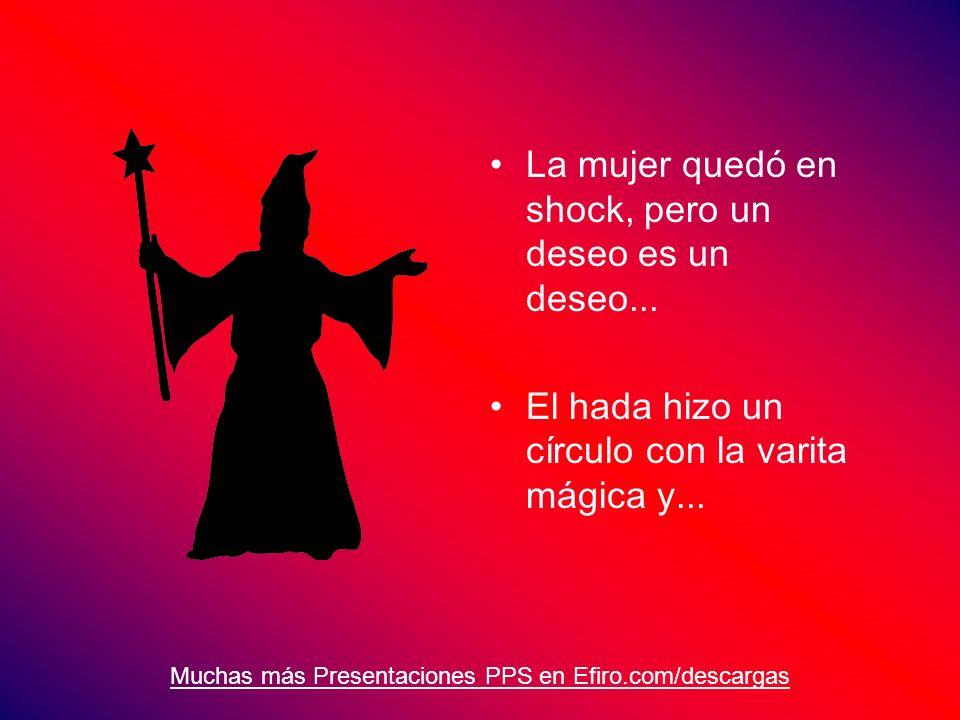 Muchas más Presentaciones PPS en Efiro.com/descargas La mujer quedó en shock, pero un deseo es un deseo... El hada hizo un círculo con la varita mágic