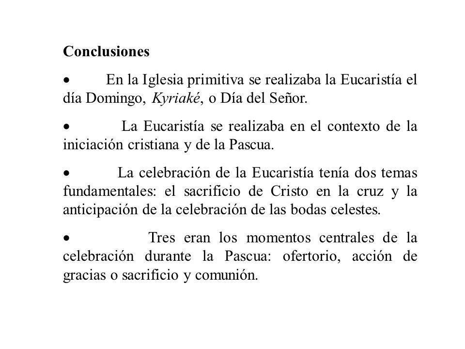 Conclusiones En la Iglesia primitiva se realizaba la Eucaristía el día Domingo, Kyriaké, o Día del Señor. La Eucaristía se realizaba en el contexto de