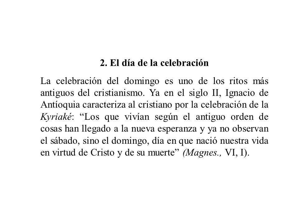 2. El día de la celebración La celebración del domingo es uno de los ritos más antiguos del cristianismo. Ya en el siglo II, Ignacio de Antíoquia cara