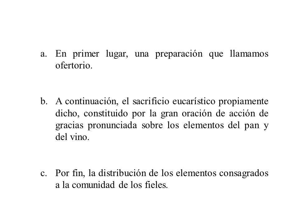 a.En primer lugar, una preparación que llamamos ofertorio. b.A continuación, el sacrificio eucarístico propiamente dicho, constituido por la gran orac