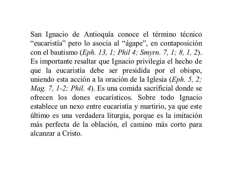 San Ignacio de Antioquía conoce el término técnico eucaristía pero lo asocia al ágape, en contaposición con el bautismo (Eph. 13, 1; Phil 4; Smyrn. 7,