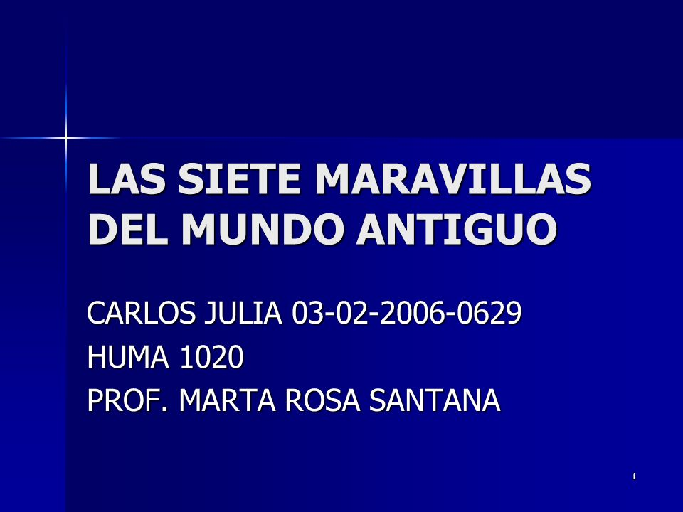 1 LAS SIETE MARAVILLAS DEL MUNDO ANTIGUO CARLOS JULIA 03-02-2006-0629 HUMA 1020 PROF. MARTA ROSA SANTANA