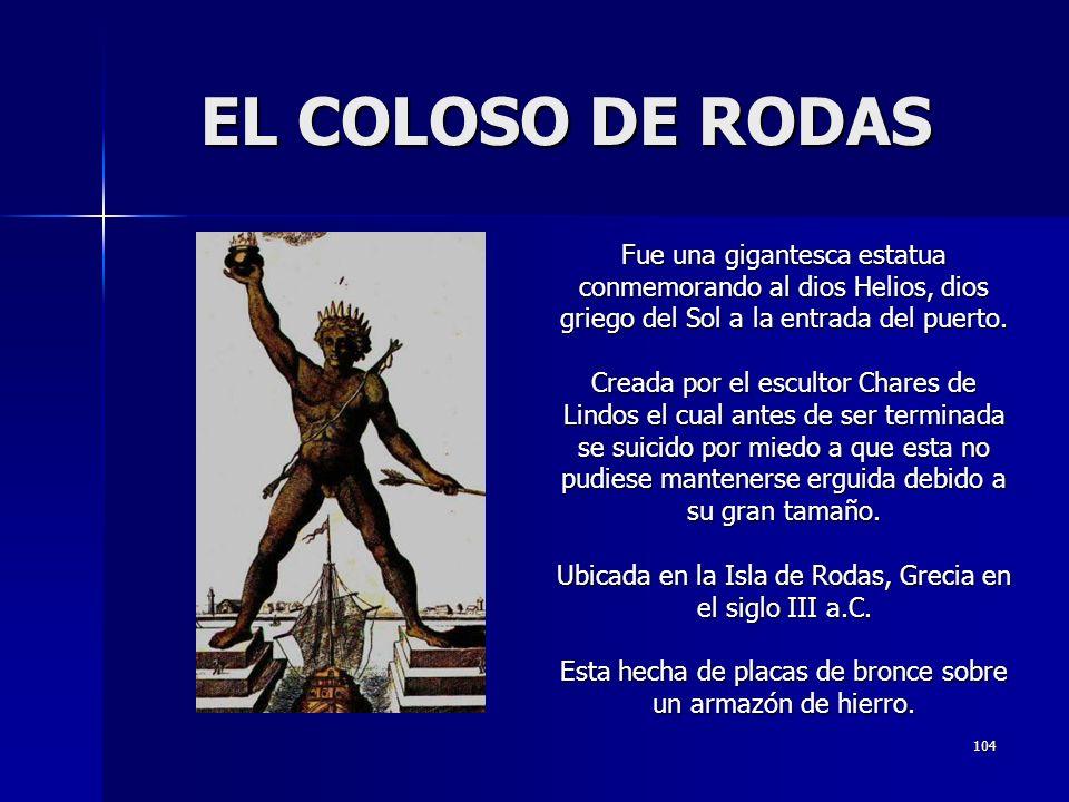 104 EL COLOSO DE RODAS Fue una gigantesca estatua conmemorando al dios Helios, dios griego del Sol a la entrada del puerto. Creada por el escultor Cha