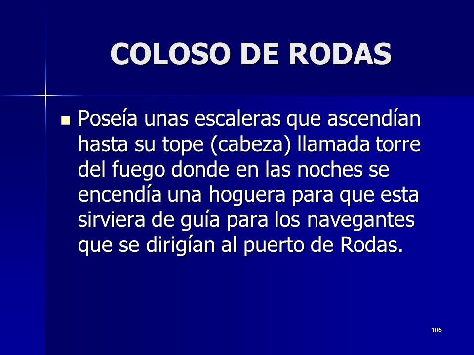 106 COLOSO DE RODAS Poseía unas escaleras que ascendían hasta su tope (cabeza) llamada torre del fuego donde en las noches se encendía una hoguera para que esta sirviera de guía para los navegantes que se dirigían al puerto de Rodas.