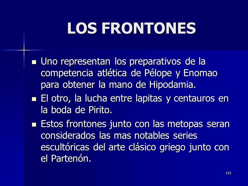 112 LOS FRONTONES Uno representan los preparativos de la competencia atlética de Pélope y Enomao para obtener la mano de Hipodamia. Uno representan lo