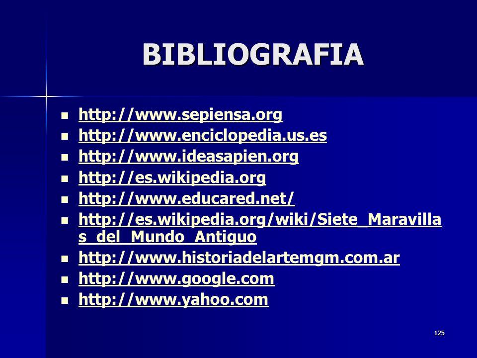 125 BIBLIOGRAFIA http://www.sepiensa.org http://www.enciclopedia.us.es http://www.ideasapien.org http://es.wikipedia.org http://www.educared.net/ http://es.wikipedia.org/wiki/Siete_Maravilla s_del_Mundo_Antiguo http://es.wikipedia.org/wiki/Siete_Maravilla s_del_Mundo_Antiguo http://www.historiadelartemgm.com.ar http://www.google.com http://www.yahoo.com