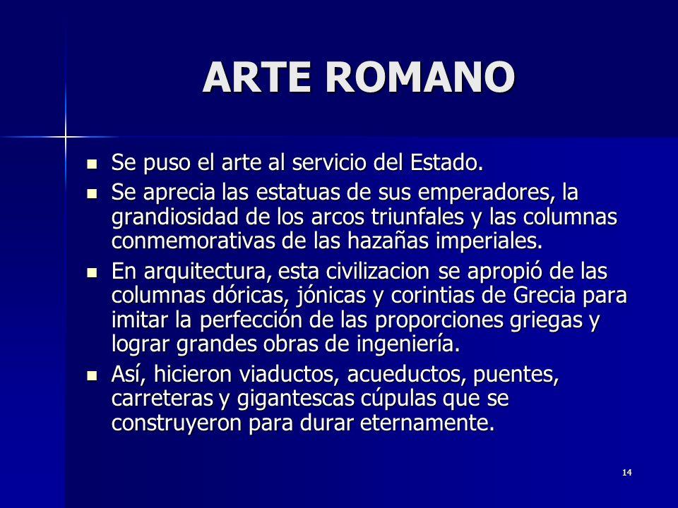 14 ARTE ROMANO Se puso el arte al servicio del Estado. Se puso el arte al servicio del Estado. Se aprecia las estatuas de sus emperadores, la grandios
