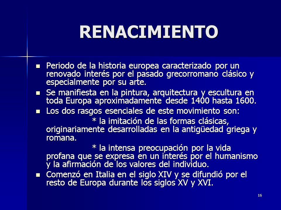 16 RENACIMIENTO Periodo de la historia europea caracterizado por un renovado interés por el pasado grecorromano clásico y especialmente por su arte. P